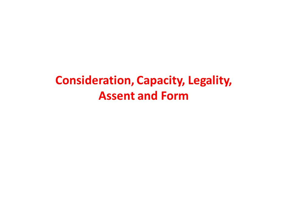Consideration, Capacity, Legality, Assent and Form