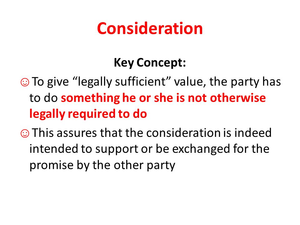 Consideration Key Concept: ☺ To give legally sufficient value, the party has to do something he or she is not otherwise legally required to do ☺ This assures that the consideration is indeed intended to support or be exchanged for the promise by the other party