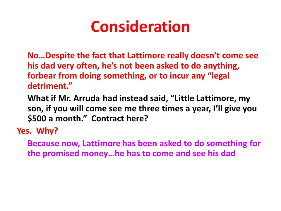 Consideration No…Despite the fact that Lattimore really doesn't come see his dad very often, he's not been asked to do anything, forbear from doing something, or to incur any legal detriment. What if Mr.