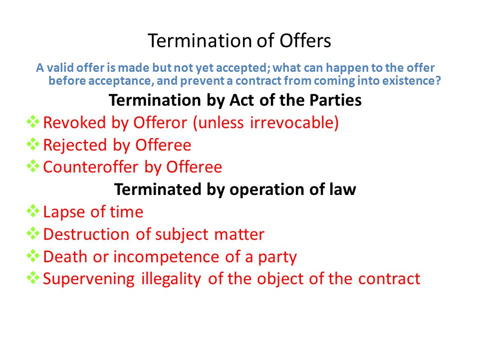 Termination of Offers Revocation by Offeror Generally, offers are revocable as long as the revocation is communicated to the offeree before he or she accepts.