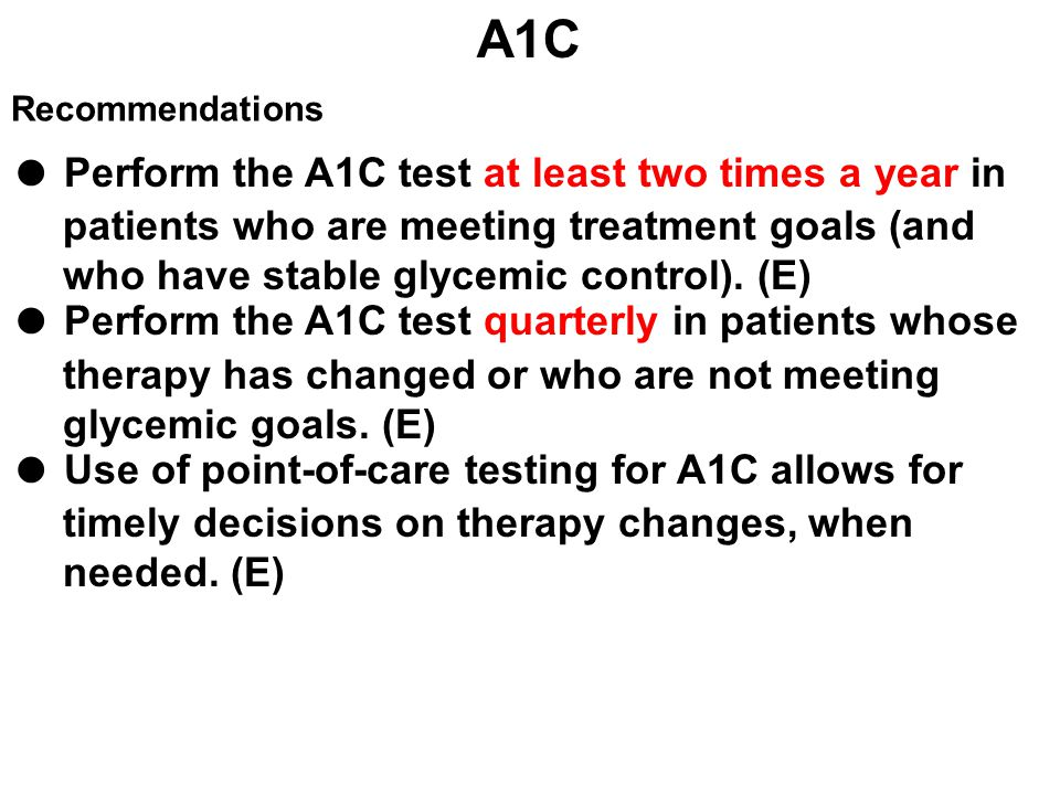 ● Perform the A1C test at least two times a year in patients who are meeting treatment goals (and who have stable glycemic control). (E) ● Perform the