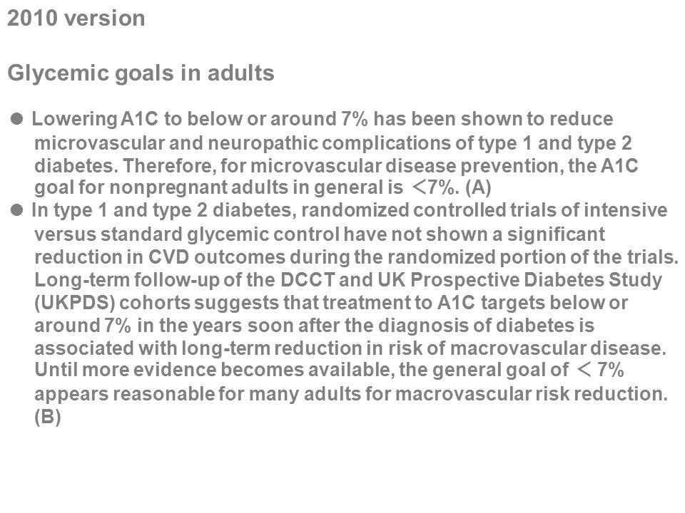 2010 version Glycemic goals in adults ● Lowering A1C to below or around 7% has been shown to reduce microvascular and neuropathic complications of typ