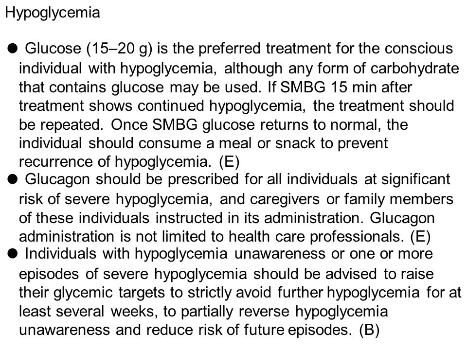Hypoglycemia ● Glucose (15–20 g) is the preferred treatment for the conscious individual with hypoglycemia, although any form of carbohydrate that con