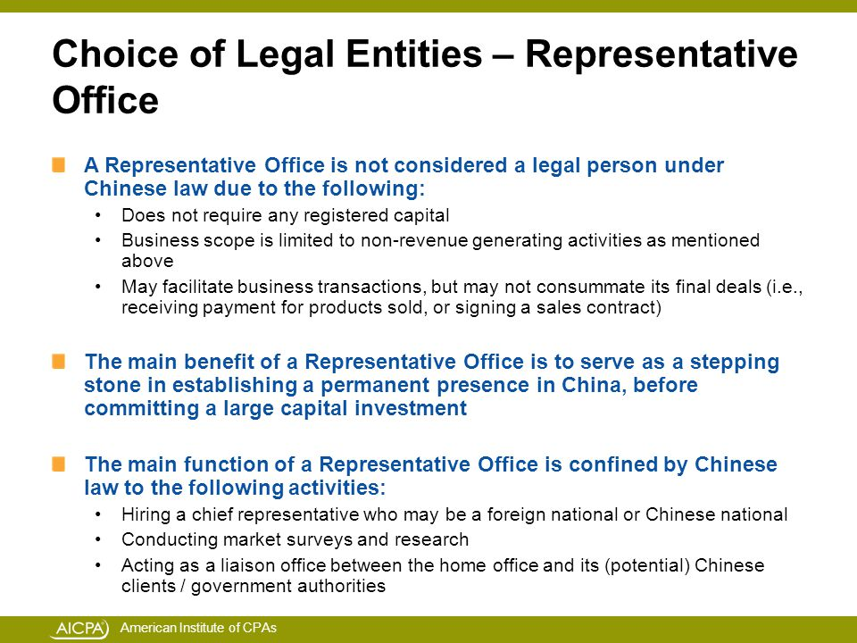 American Institute of CPAs Choice of Legal Entities – Representative Office A Representative Office is not considered a legal person under Chinese law due to the following: Does not require any registered capital Business scope is limited to non-revenue generating activities as mentioned above May facilitate business transactions, but may not consummate its final deals (i.e., receiving payment for products sold, or signing a sales contract) The main benefit of a Representative Office is to serve as a stepping stone in establishing a permanent presence in China, before committing a large capital investment The main function of a Representative Office is confined by Chinese law to the following activities: Hiring a chief representative who may be a foreign national or Chinese national Conducting market surveys and research Acting as a liaison office between the home office and its (potential) Chinese clients / government authorities