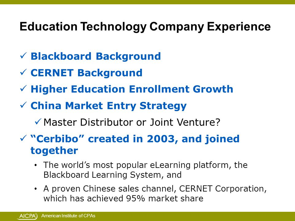 American Institute of CPAs Education Technology Company Experience Blackboard Background CERNET Background Higher Education Enrollment Growth China Market Entry Strategy Master Distributor or Joint Venture.