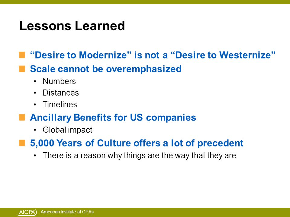 American Institute of CPAs Lessons Learned Desire to Modernize is not a Desire to Westernize Scale cannot be overemphasized Numbers Distances Timelines Ancillary Benefits for US companies Global impact 5,000 Years of Culture offers a lot of precedent There is a reason why things are the way that they are