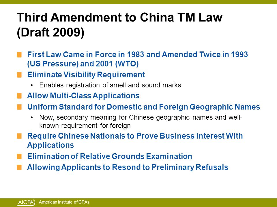 American Institute of CPAs Third Amendment to China TM Law (Draft 2009) First Law Came in Force in 1983 and Amended Twice in 1993 (US Pressure) and 2001 (WTO) Eliminate Visibility Requirement Enables registration of smell and sound marks Allow Multi-Class Applications Uniform Standard for Domestic and Foreign Geographic Names Now, secondary meaning for Chinese geographic names and well- known requirement for foreign Require Chinese Nationals to Prove Business Interest With Applications Elimination of Relative Grounds Examination Allowing Applicants to Resond to Preliminary Refusals