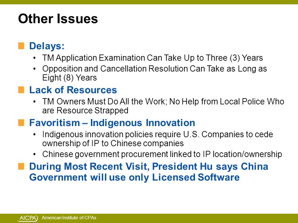 American Institute of CPAs Other Issues Delays: TM Application Examination Can Take Up to Three (3) Years Opposition and Cancellation Resolution Can Take as Long as Eight (8) Years Lack of Resources TM Owners Must Do All the Work; No Help from Local Police Who are Resource Strapped Favoritism – Indigenous Innovation Indigenous innovation policies require U.S.