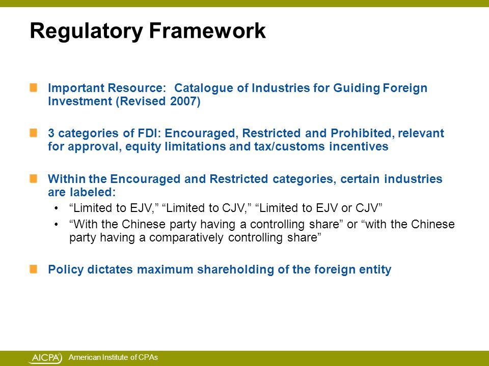 American Institute of CPAs Regulatory Framework Important Resource: Catalogue of Industries for Guiding Foreign Investment (Revised 2007) 3 categories of FDI: Encouraged, Restricted and Prohibited, relevant for approval, equity limitations and tax/customs incentives Within the Encouraged and Restricted categories, certain industries are labeled: Limited to EJV, Limited to CJV, Limited to EJV or CJV With the Chinese party having a controlling share or with the Chinese party having a comparatively controlling share Policy dictates maximum shareholding of the foreign entity