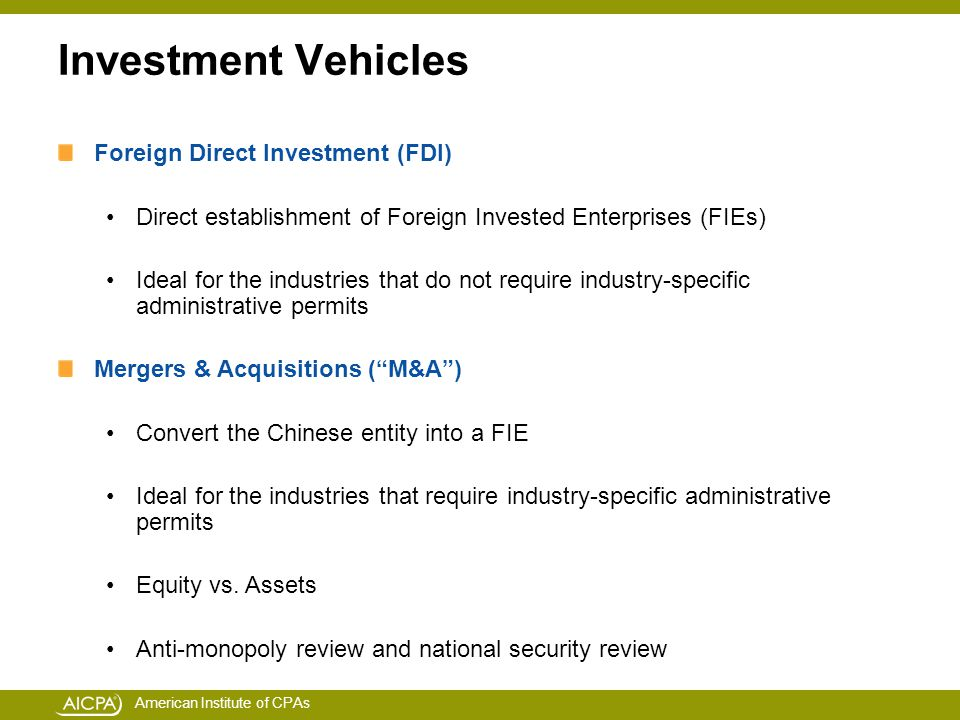 American Institute of CPAs Investment Vehicles Foreign Direct Investment (FDI) Direct establishment of Foreign Invested Enterprises (FIEs) Ideal for the industries that do not require industry-specific administrative permits Mergers & Acquisitions ( M&A ) Convert the Chinese entity into a FIE Ideal for the industries that require industry-specific administrative permits Equity vs.