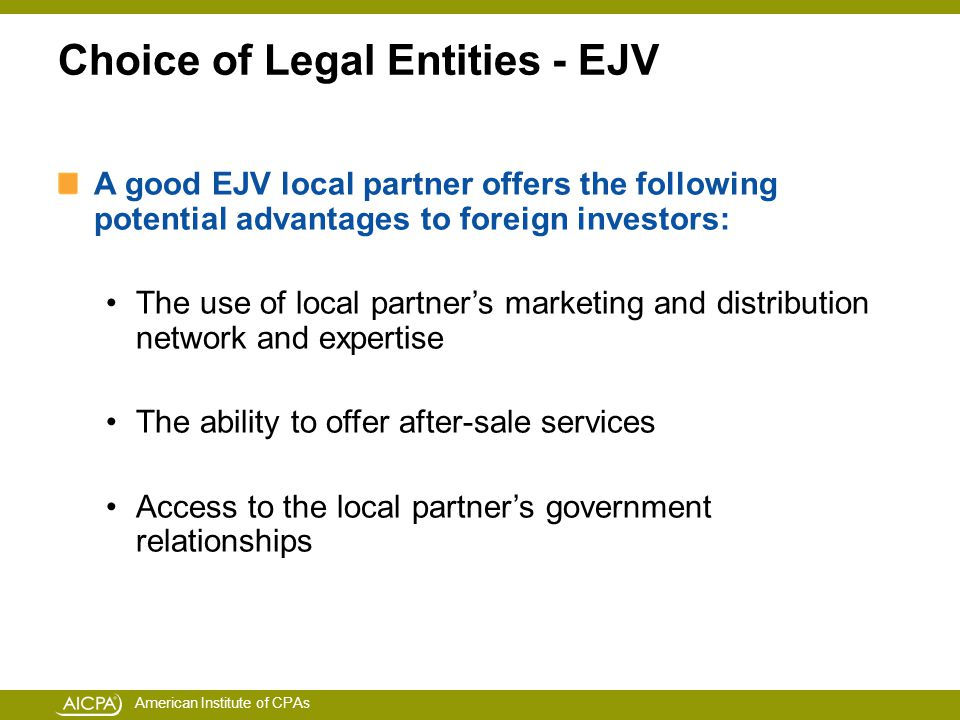American Institute of CPAs Choice of Legal Entities - EJV A good EJV local partner offers the following potential advantages to foreign investors: The use of local partner's marketing and distribution network and expertise The ability to offer after-sale services Access to the local partner's government relationships