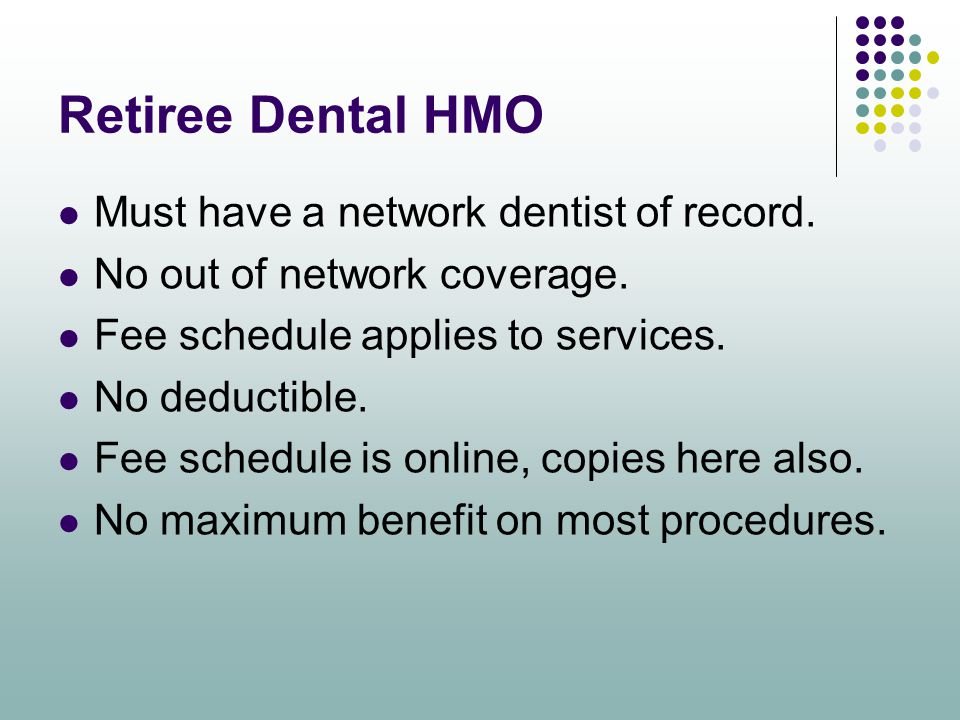 Retiree Dental HMO Must have a network dentist of record. No out of network coverage. Fee schedule applies to services. No deductible. Fee schedule is