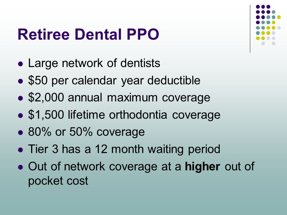 Retiree Dental PPO Large network of dentists $50 per calendar year deductible $2,000 annual maximum coverage $1,500 lifetime orthodontia coverage 80%