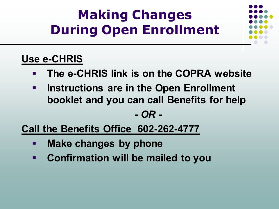 Making Changes During Open Enrollment Use e-CHRIS  The e-CHRIS link is on the COPRA website  Instructions are in the Open Enrollment booklet and you