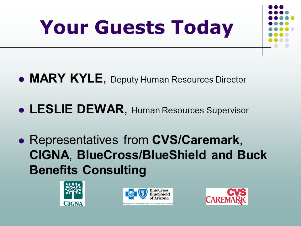 Your Guests Today MARY KYLE, Deputy Human Resources Director LESLIE DEWAR, Human Resources Supervisor Representatives from CVS/Caremark, CIGNA, BlueCr