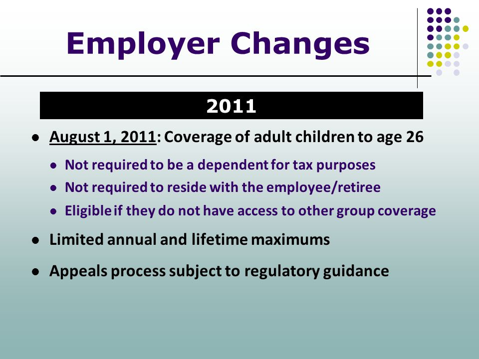 Employer Changes August 1, 2011: Coverage of adult children to age 26 Not required to be a dependent for tax purposes Not required to reside with the