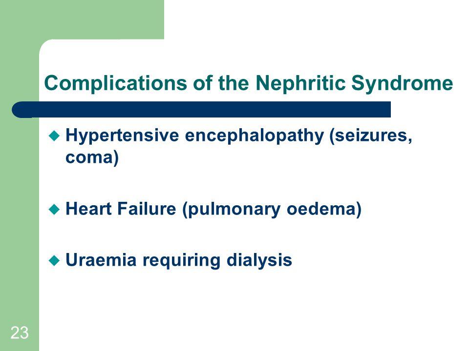 23 Complications of the Nephritic Syndrome  Hypertensive encephalopathy (seizures, coma)  Heart Failure (pulmonary oedema)  Uraemia requiring dialysis