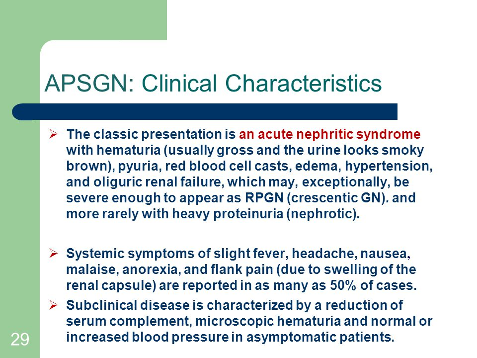 29 APSGN: Clinical Characteristics  The classic presentation is an acute nephritic syndrome with hematuria (usually gross and the urine looks smoky brown), pyuria, red blood cell casts, edema, hypertension, and oliguric renal failure, which may, exceptionally, be severe enough to appear as RPGN (crescentic GN).