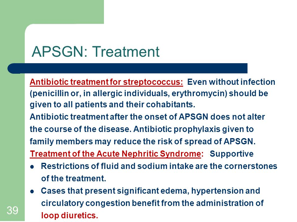 39 APSGN: Treatment Antibiotic treatment for streptococcus: Even without infection (penicillin or, in allergic individuals, erythromycin) should be given to all patients and their cohabitants.