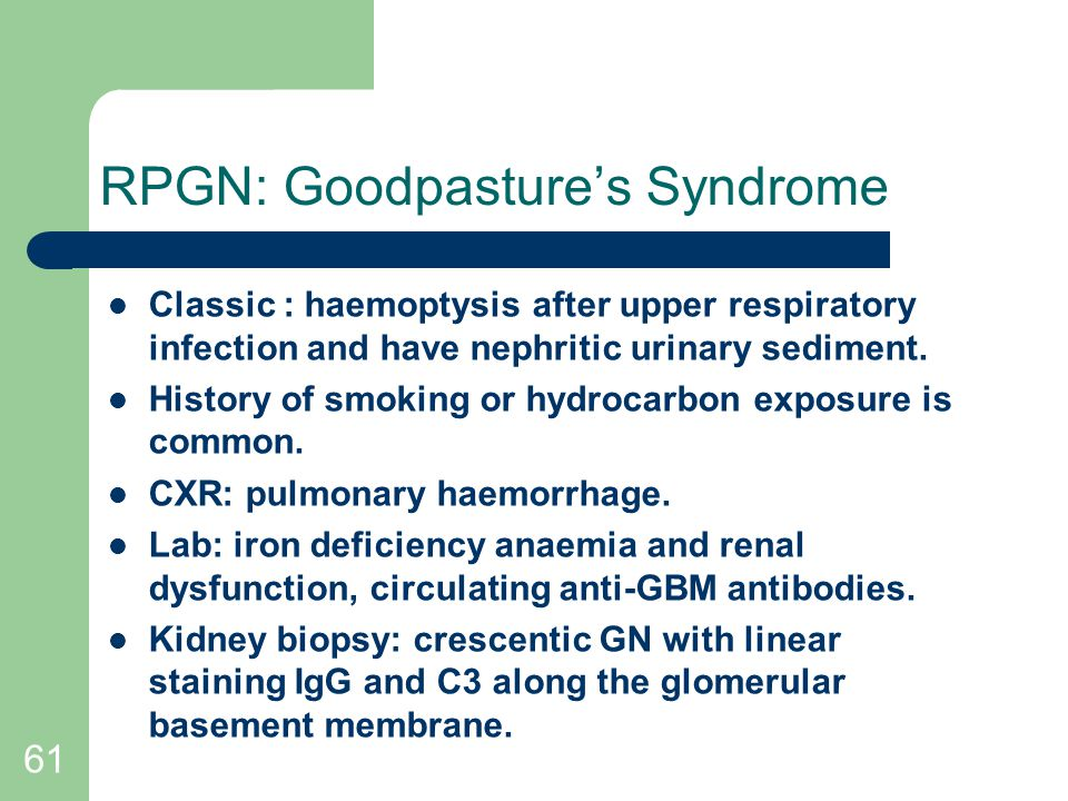 61 RPGN: Goodpasture's Syndrome Classic : haemoptysis after upper respiratory infection and have nephritic urinary sediment.