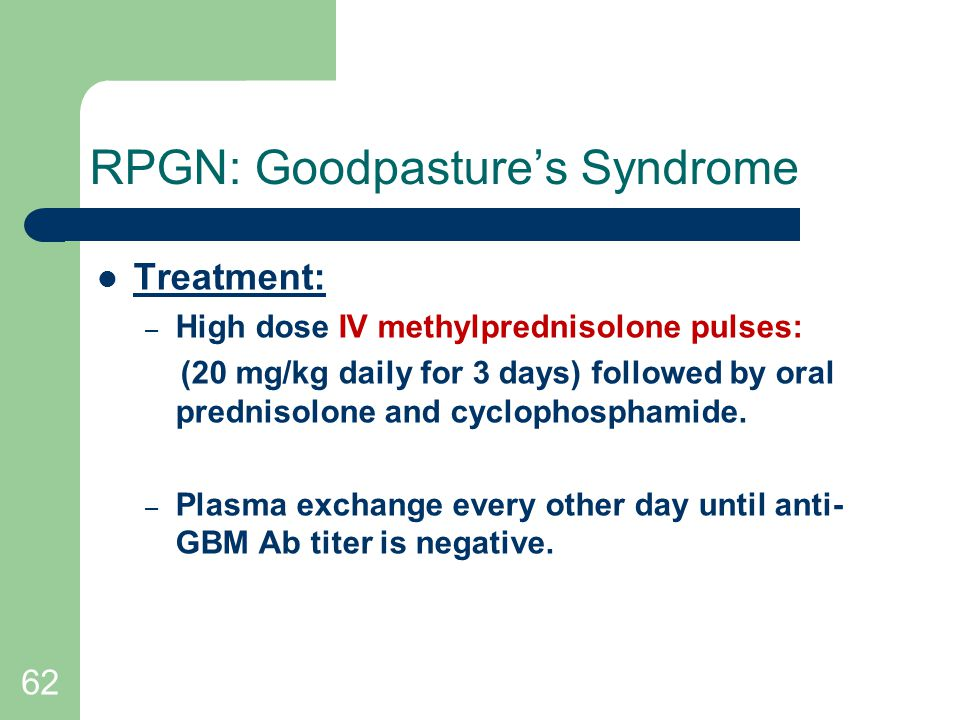 62 RPGN: Goodpasture's Syndrome Treatment: – High dose IV methylprednisolone pulses: (20 mg/kg daily for 3 days) followed by oral prednisolone and cyclophosphamide.