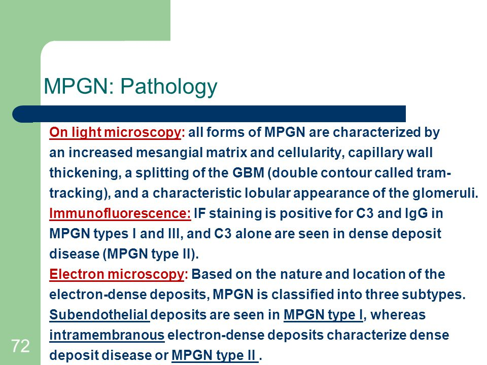 72 MPGN: Pathology On light microscopy: all forms of MPGN are characterized by an increased mesangial matrix and cellularity, capillary wall thickening, a splitting of the GBM (double contour called tram- tracking), and a characteristic lobular appearance of the glomeruli.