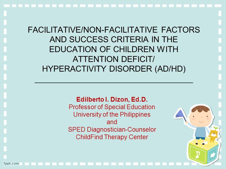 FACILITATIVE/NON-FACILITATIVE FACTORS AND SUCCESS CRITERIA IN THE EDUCATION OF CHILDREN WITH ATTENTION DEFICIT/ HYPERACTIVITY DISORDER (AD/HD) ___________________________________ Edilberto I.