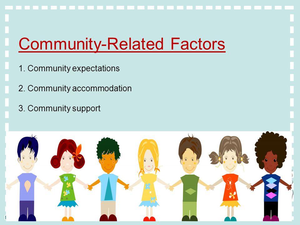 Community-Related Factors 1. Community expectations 2. Community accommodation 3. Community support