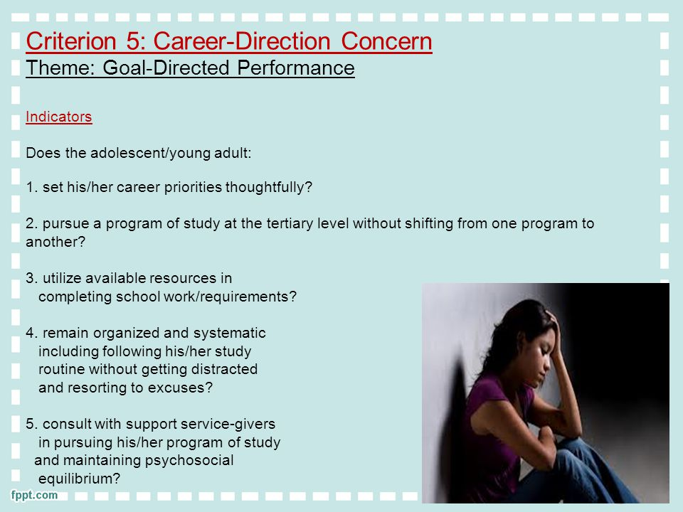 Criterion 5: Career-Direction Concern Theme: Goal-Directed Performance Indicators Does the adolescent/young adult: 1.