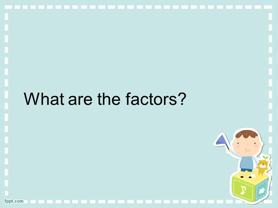 What are the factors?