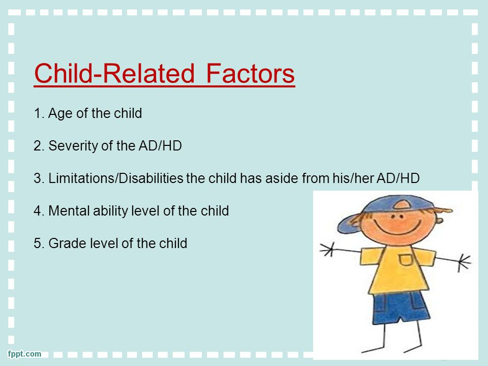 Child-Related Factors 1.Age of the child 2. Severity of the AD/HD 3.