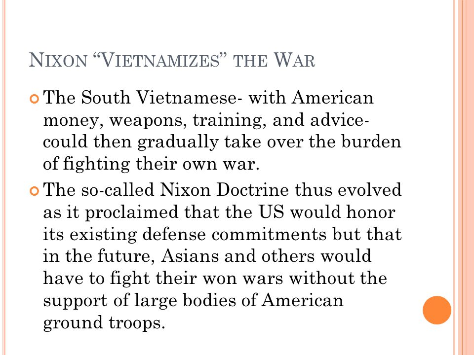 N IXON V IETNAMIZES THE W AR The South Vietnamese- with American money, weapons, training, and advice- could then gradually take over the burden of fighting their own war.