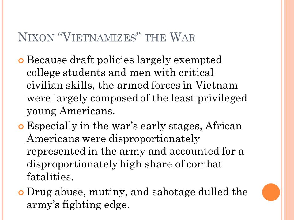 N IXON V IETNAMIZES THE W AR Because draft policies largely exempted college students and men with critical civilian skills, the armed forces in Vietnam were largely composed of the least privileged young Americans.