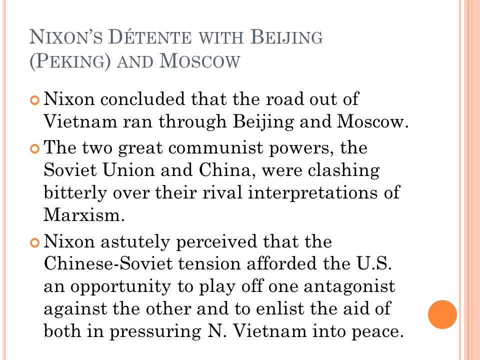 N IXON ' S D ÉTENTE WITH B EIJING (P EKING ) AND M OSCOW Nixon concluded that the road out of Vietnam ran through Beijing and Moscow.