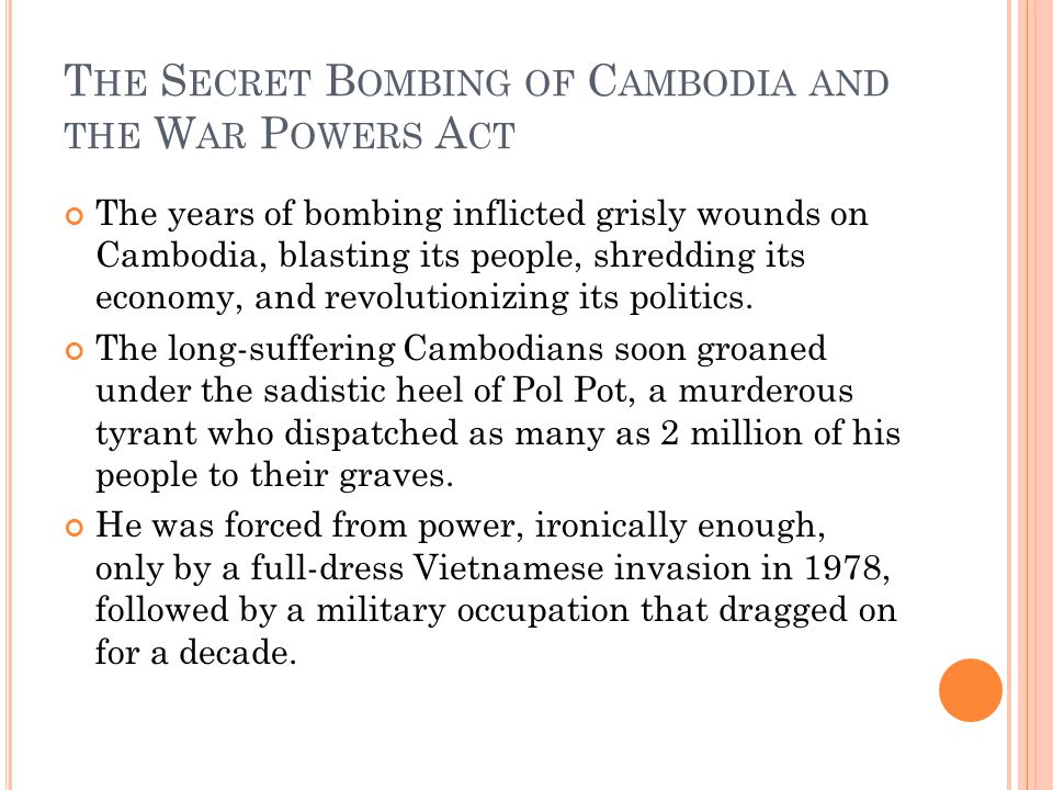 T HE S ECRET B OMBING OF C AMBODIA AND THE W AR P OWERS A CT The years of bombing inflicted grisly wounds on Cambodia, blasting its people, shredding its economy, and revolutionizing its politics.