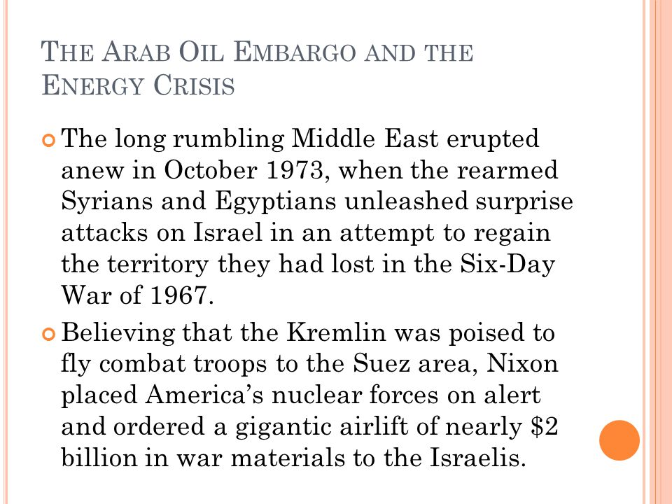 T HE A RAB O IL E MBARGO AND THE E NERGY C RISIS The long rumbling Middle East erupted anew in October 1973, when the rearmed Syrians and Egyptians unleashed surprise attacks on Israel in an attempt to regain the territory they had lost in the Six-Day War of 1967.