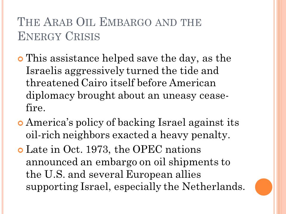 T HE A RAB O IL E MBARGO AND THE E NERGY C RISIS This assistance helped save the day, as the Israelis aggressively turned the tide and threatened Cairo itself before American diplomacy brought about an uneasy cease- fire.