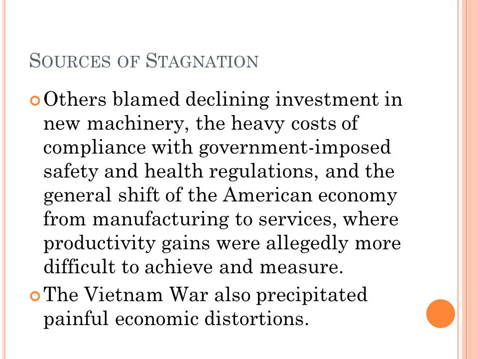 S OURCES OF S TAGNATION Others blamed declining investment in new machinery, the heavy costs of compliance with government-imposed safety and health regulations, and the general shift of the American economy from manufacturing to services, where productivity gains were allegedly more difficult to achieve and measure.