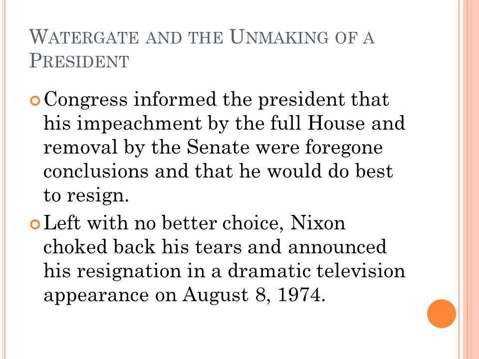 W ATERGATE AND THE U NMAKING OF A P RESIDENT Congress informed the president that his impeachment by the full House and removal by the Senate were foregone conclusions and that he would do best to resign.