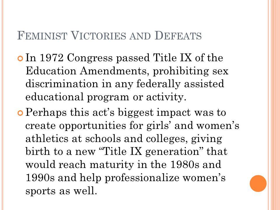 F EMINIST V ICTORIES AND D EFEATS In 1972 Congress passed Title IX of the Education Amendments, prohibiting sex discrimination in any federally assisted educational program or activity.