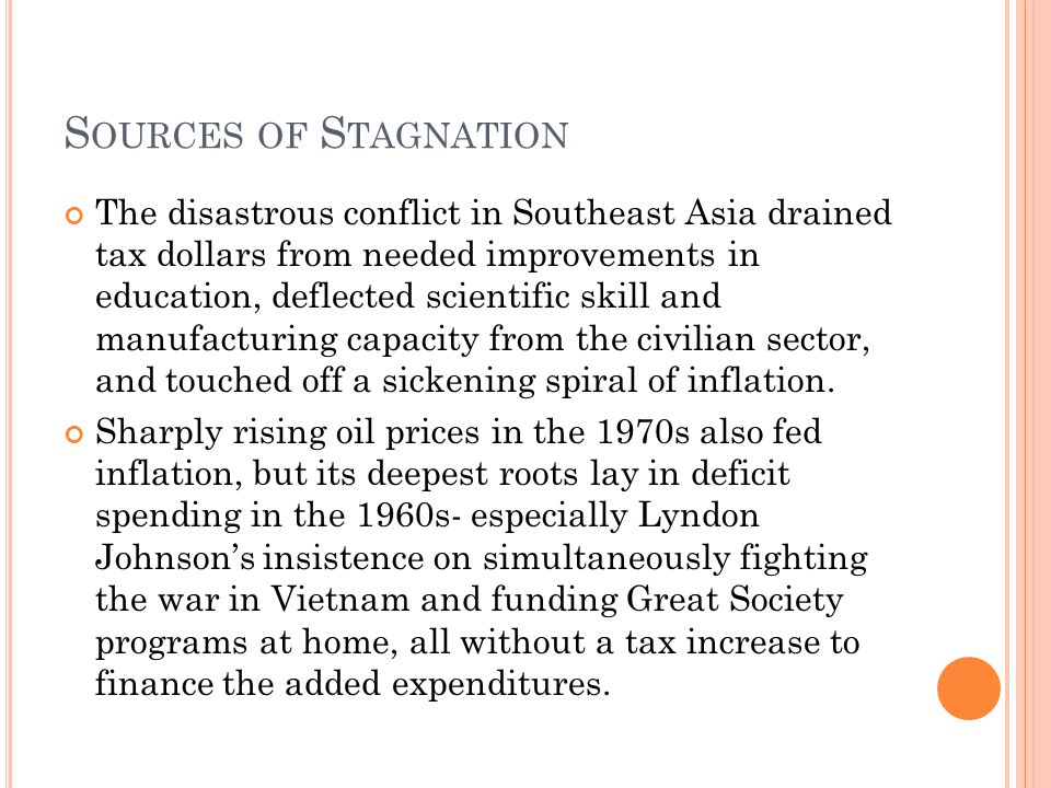 S OURCES OF S TAGNATION The disastrous conflict in Southeast Asia drained tax dollars from needed improvements in education, deflected scientific skill and manufacturing capacity from the civilian sector, and touched off a sickening spiral of inflation.