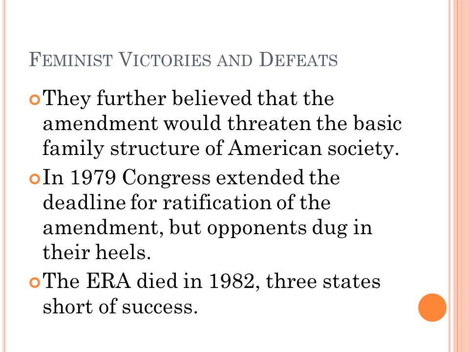 F EMINIST V ICTORIES AND D EFEATS They further believed that the amendment would threaten the basic family structure of American society.