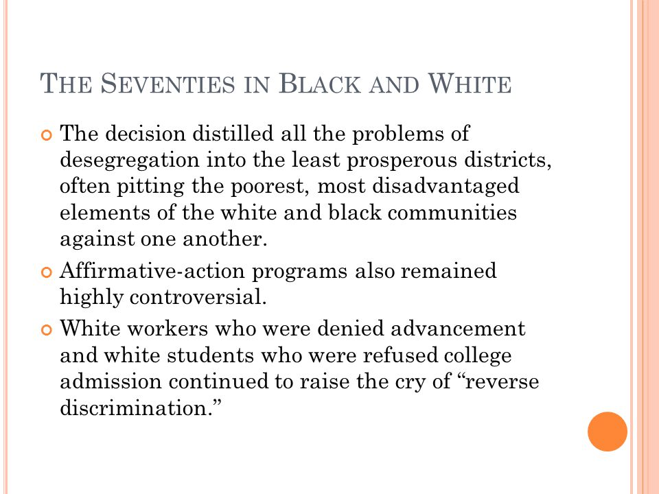 T HE S EVENTIES IN B LACK AND W HITE The decision distilled all the problems of desegregation into the least prosperous districts, often pitting the poorest, most disadvantaged elements of the white and black communities against one another.