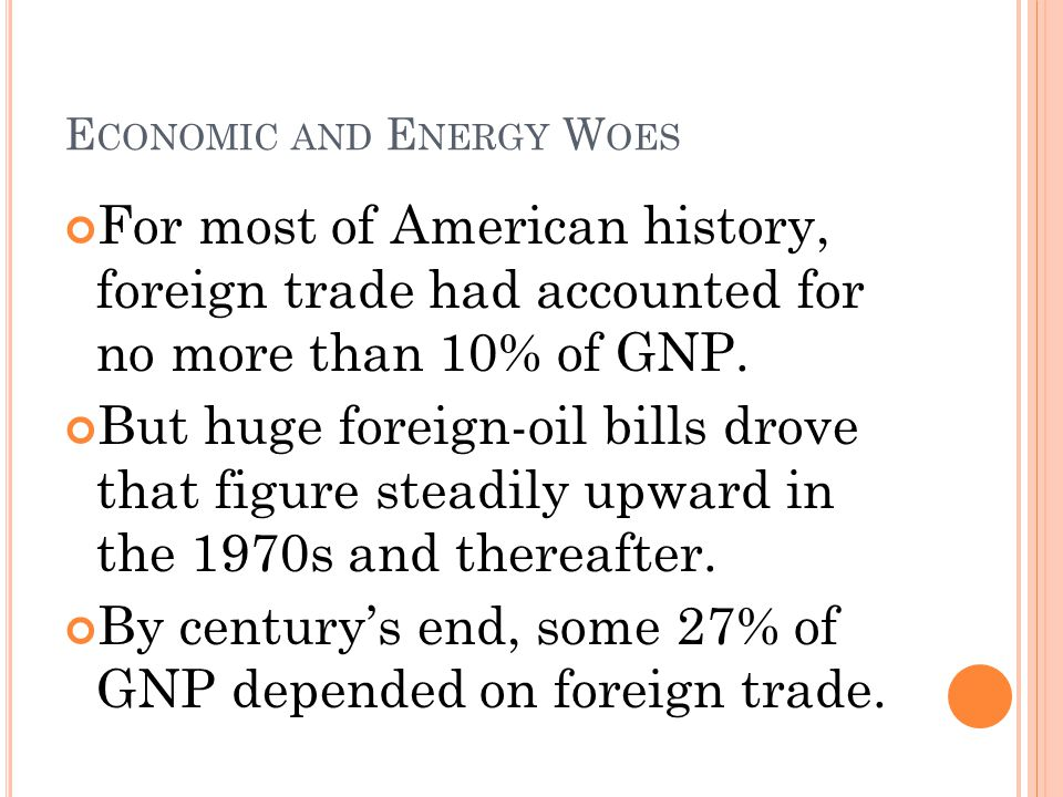 E CONOMIC AND E NERGY W OES For most of American history, foreign trade had accounted for no more than 10% of GNP.