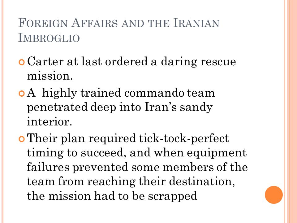 F OREIGN A FFAIRS AND THE I RANIAN I MBROGLIO Carter at last ordered a daring rescue mission.