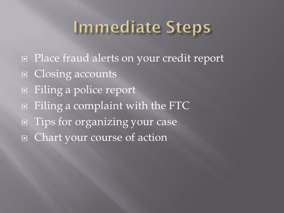  Place fraud alerts on your credit report  Closing accounts  Filing a police report  Filing a complaint with the FTC  Tips for organizing your case  Chart your course of action