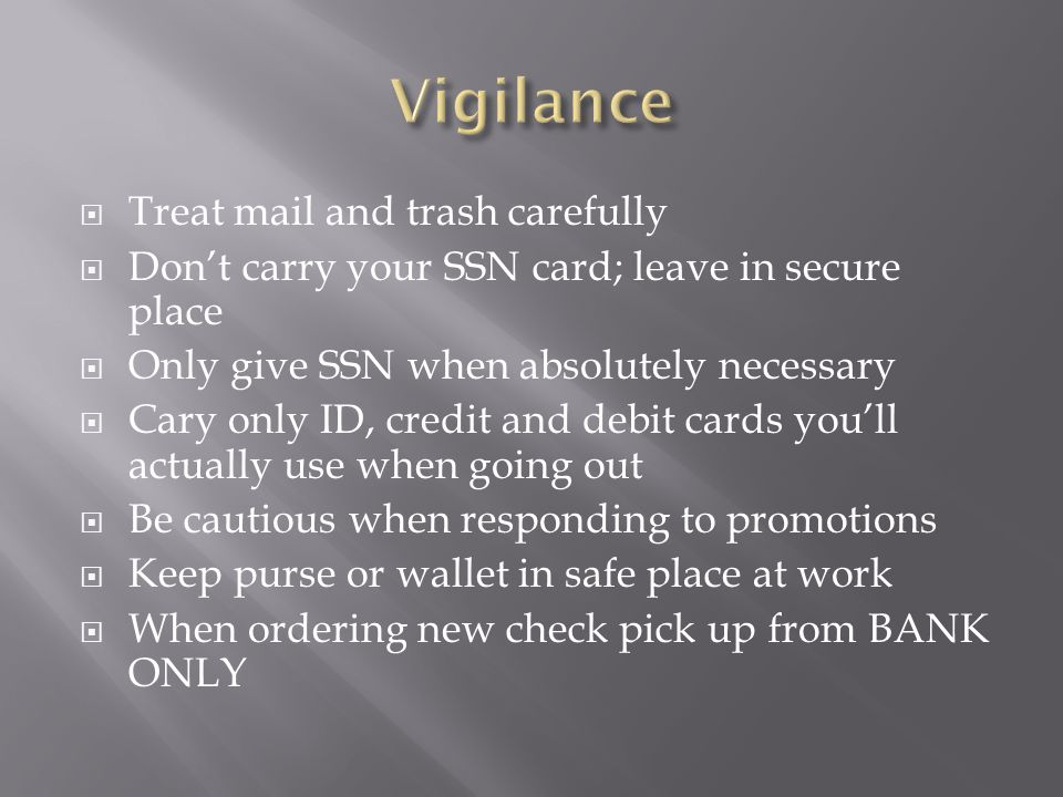  Treat mail and trash carefully  Don't carry your SSN card; leave in secure place  Only give SSN when absolutely necessary  Cary only ID, credit and debit cards you'll actually use when going out  Be cautious when responding to promotions  Keep purse or wallet in safe place at work  When ordering new check pick up from BANK ONLY