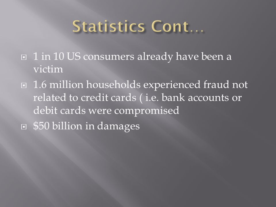  1 in 10 US consumers already have been a victim  1.6 million households experienced fraud not related to credit cards ( i.e. bank accounts or debit