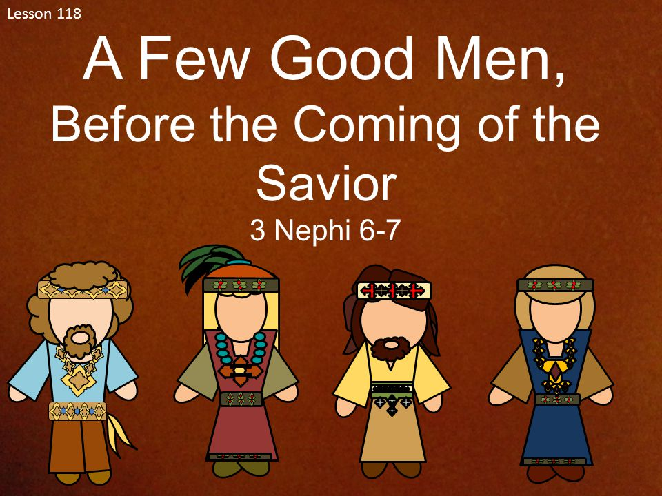 Lesson 118 A Few Good Men, Before the Coming of the Savior 3 Nephi 6-7