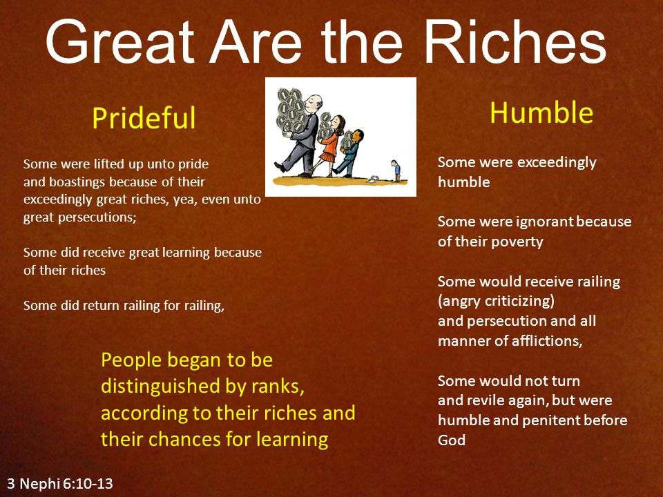 3 Nephi 6:10-13 Great Are the Riches Prideful Some were lifted up unto pride and boastings because of their exceedingly great riches, yea, even unto great persecutions; Some did receive great learning because of their riches Some did return railing for railing, Humble Some were exceedingly humble Some were ignorant because of their poverty Some would receive railing (angry criticizing) and persecution and all manner of afflictions, Some would not turn and revile again, but were humble and penitent before God People began to be distinguished by ranks, according to their riches and their chances for learning